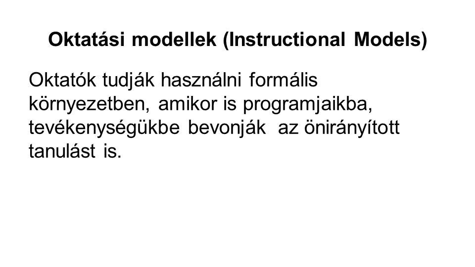 Oktatási modellek (Instructional Models) Oktatók tudják használni formális környezetben, amikor is programjaikba, tevékenységükbe bevonják az önirányí