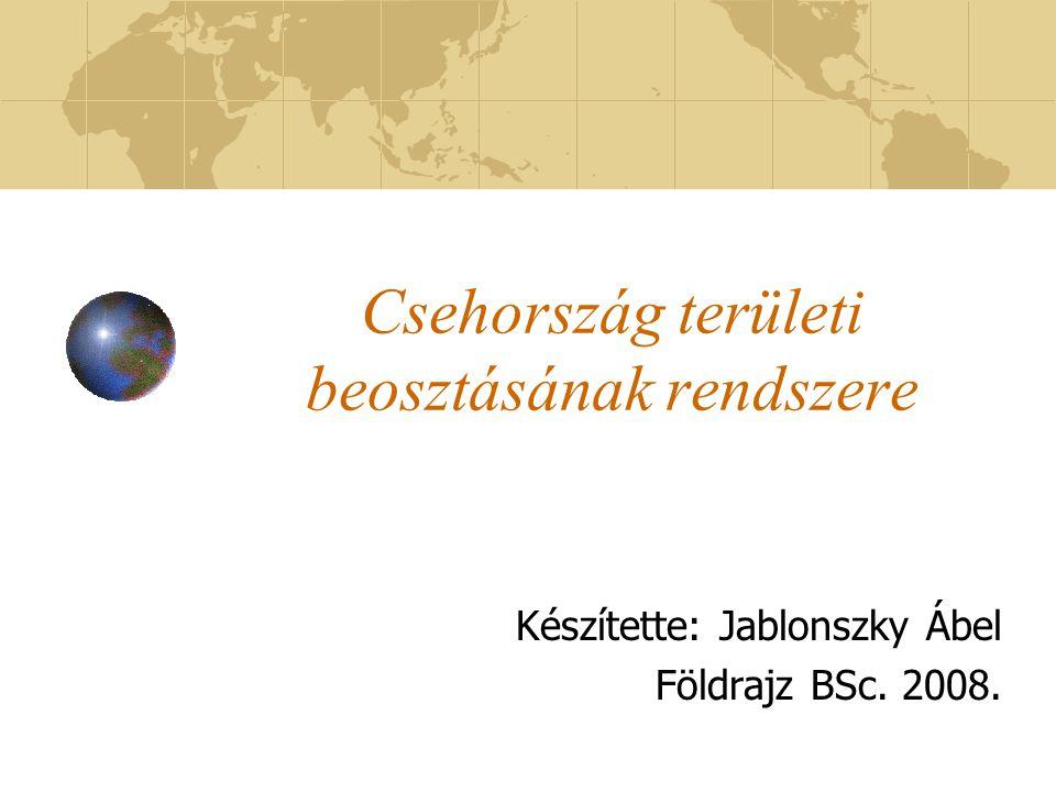 Csehország területi beosztásának rendszere Készítette: Jablonszky Ábel Földrajz BSc. 2008.