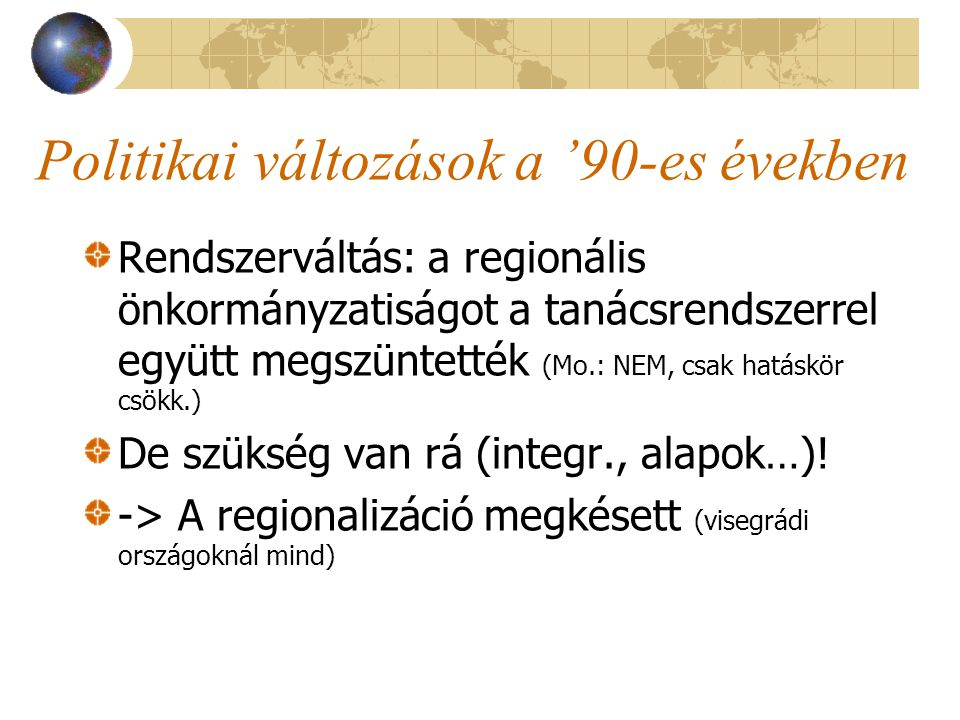 Politikai változások a '90-es években Rendszerváltás: a regionális önkormányzatiságot a tanácsrendszerrel együtt megszüntették (Mo.: NEM, csak hatáskör csökk.) De szükség van rá (integr., alapok…).
