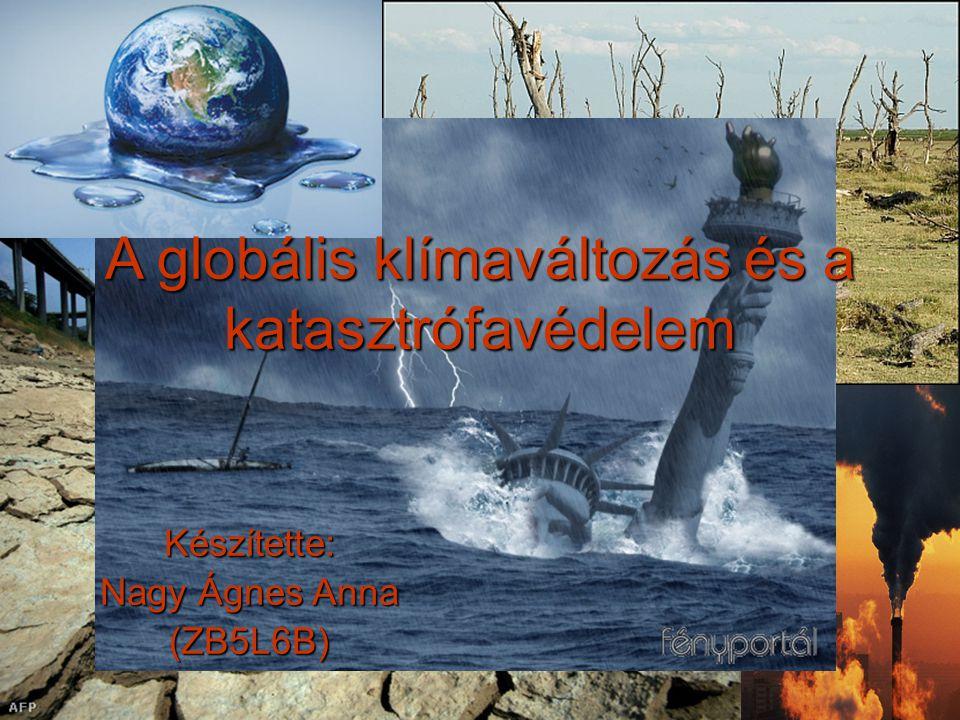 A globális klímaváltozás és a katasztrófavédelem Készítette: Nagy Ágnes Anna (ZB5L6B)