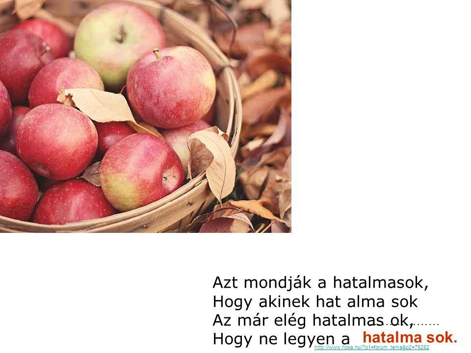 Azt mondják a hatalmasok, Hogy akinek hat alma sok Az már elég hatalmas ok, Hogy ne legyen a hatalma sok. http://www.hoxa.hu/?p1=forum_tema&p2=78262 …