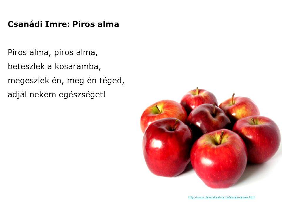 Csanádi Imre: Piros alma Piros alma, piros alma, beteszlek a kosaramba, megeszlek én, meg én téged, adjál nekem egészséget! http://www.derecskealma.hu