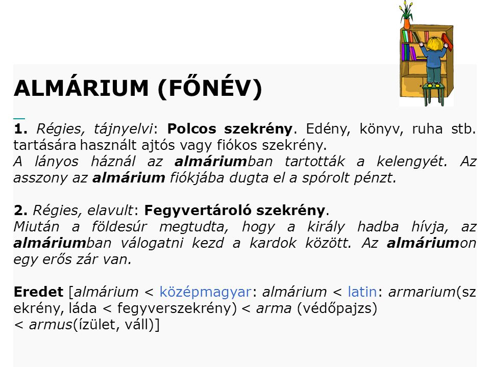 ALMÁRIUM (FŐNÉV) 1. Régies, tájnyelvi: Polcos szekrény. Edény, könyv, ruha stb. tartására használt ajtós vagy fiókos szekrény. A lányos háznál az almá