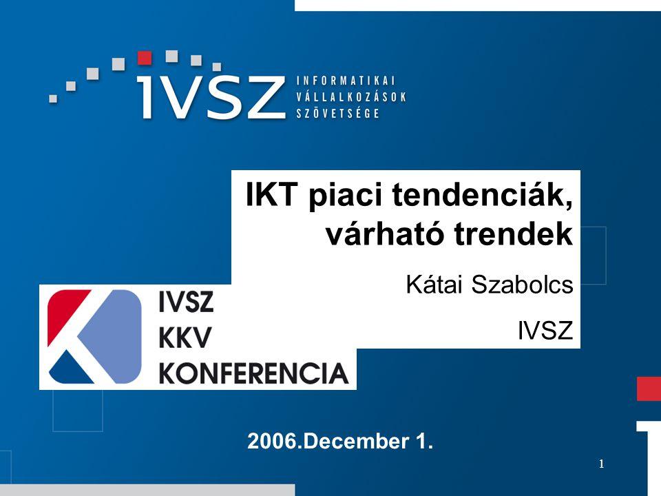 1 2006.December 1. IKT piaci tendenciák, várható trendek Kátai Szabolcs IVSZ
