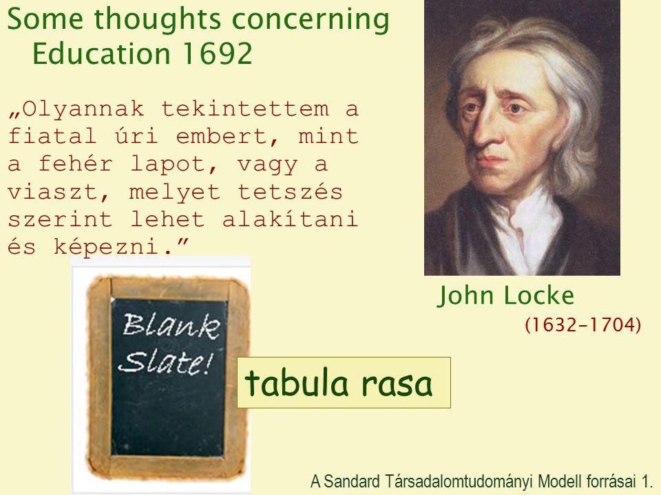 """John Locke (1632-1704) Some thoughts concerning Education 1692 """"Olyannak tekintettem a fiatal úri embert, mint a fehér lapot, vagy a viaszt, melyet tetszés szerint lehet alakítani és képezni. tabula rasa John Locke A Sandard Társadalomtudományi Modell forrásai 1."""