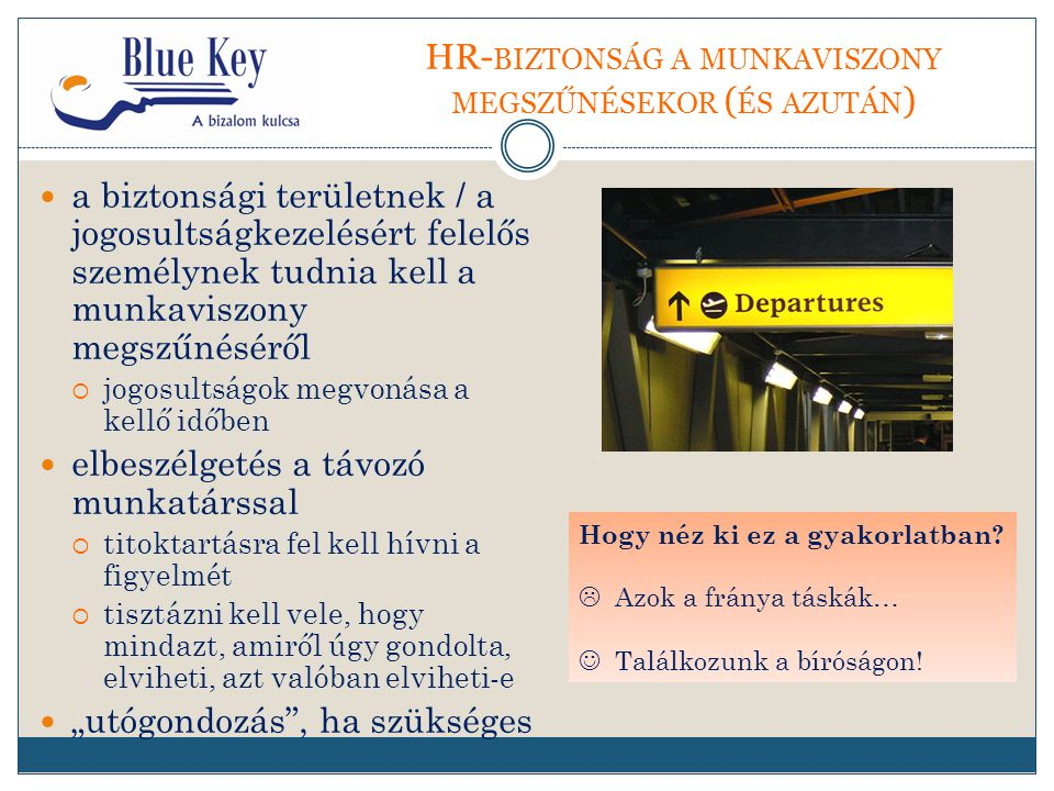 """HR- BIZTONSÁG A MUNKAVISZONY MEGSZŰNÉSEKOR ( ÉS AZUTÁN ) a biztonsági területnek / a jogosultságkezelésért felelős személynek tudnia kell a munkaviszony megszűnéséről  jogosultságok megvonása a kellő időben elbeszélgetés a távozó munkatárssal  titoktartásra fel kell hívni a figyelmét  tisztázni kell vele, hogy mindazt, amiről úgy gondolta, elviheti, azt valóban elviheti-e """"utógondozás , ha szükséges Hogy néz ki ez a gyakorlatban."""