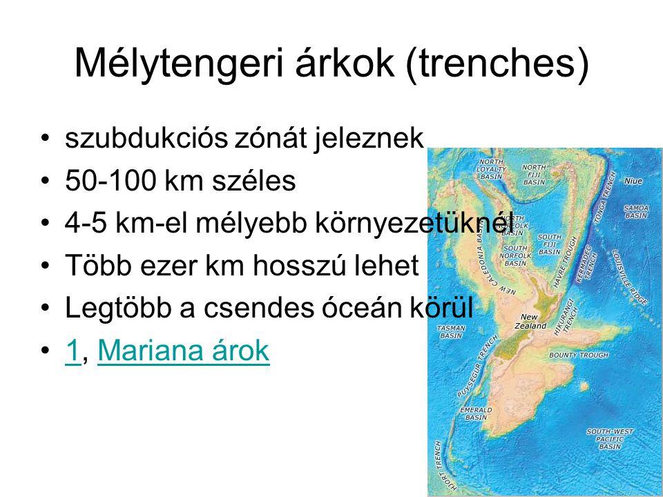 Mélytengeri árkok (trenches) szubdukciós zónát jeleznek 50-100 km széles 4-5 km-el mélyebb környezetüknél Több ezer km hosszú lehet Legtöbb a csendes