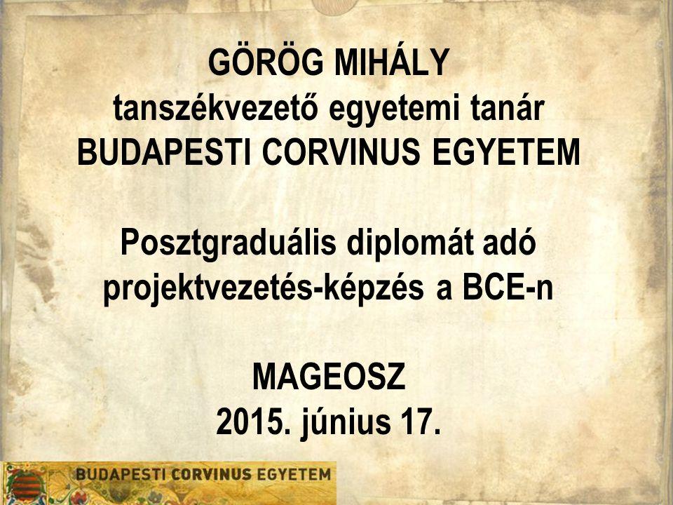GÖRÖG MIHÁLY tanszékvezető egyetemi tanár BUDAPESTI CORVINUS EGYETEM Posztgraduális diplomát adó projektvezetés-képzés a BCE-n MAGEOSZ 2015. június 17