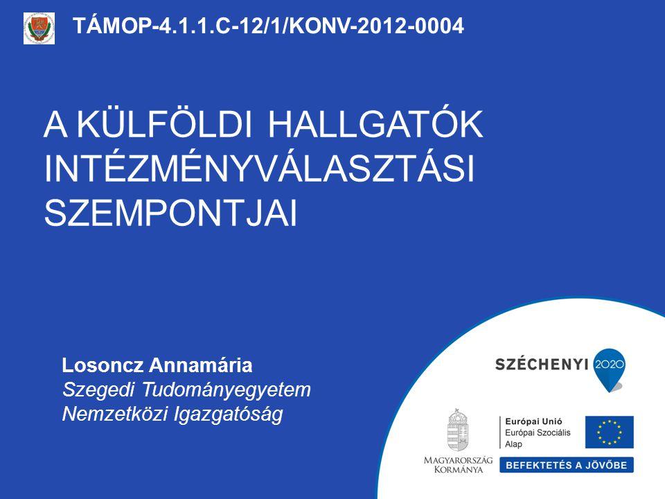 A KÜLFÖLDI HALLGATÓK INTÉZMÉNYVÁLASZTÁSI SZEMPONTJAI TÁMOP-4.1.1.C-12/1/KONV-2012-0004 Losoncz Annamária Szegedi Tudományegyetem Nemzetközi Igazgatósá