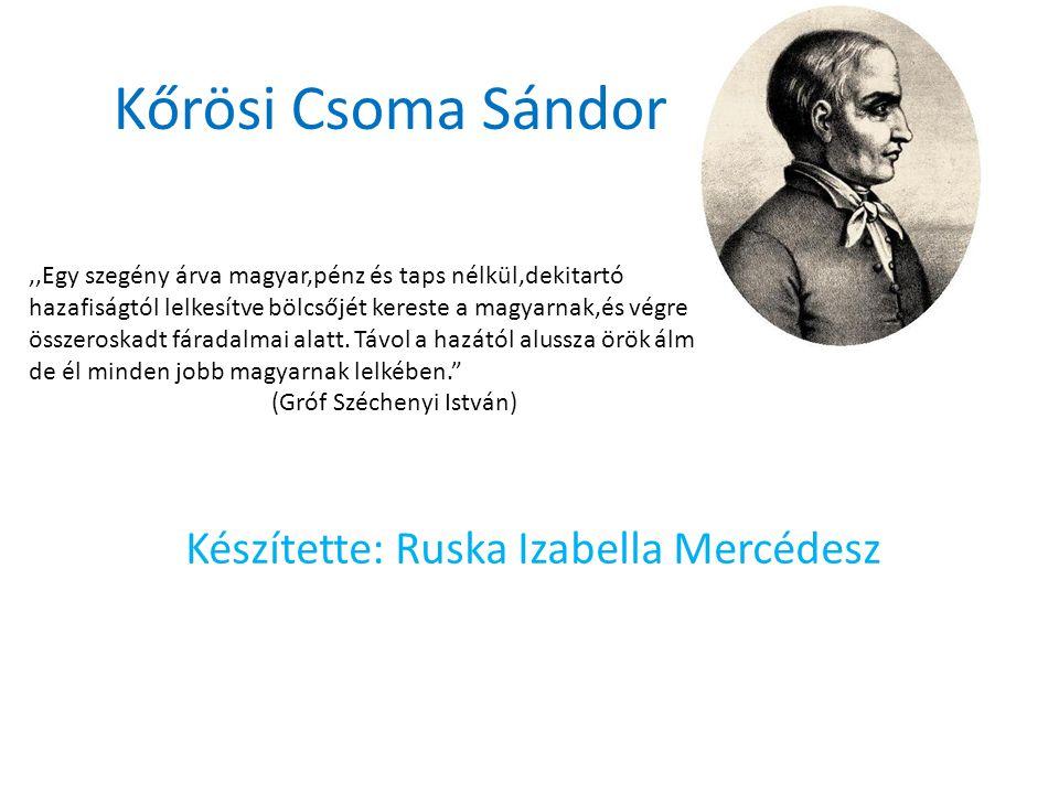 Kőrösi Csoma Sándor Készítette: Ruska Izabella Mercédesz,,Egy szegény árva magyar,pénz és taps nélkül,dekitartó hazafiságtól lelkesítve bölcsőjét kereste a magyarnak,és végre összeroskadt fáradalmai alatt.