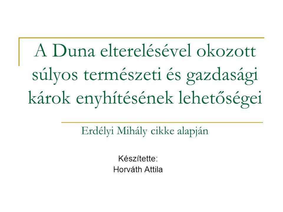 A Duna elterelésével okozott súlyos természeti és gazdasági károk enyhítésének lehetőségei Erdélyi Mihály cikke alapján Készítette: Horváth Attila