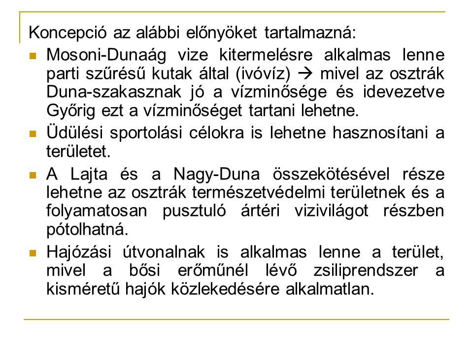 Koncepció az alábbi előnyöket tartalmazná: Mosoni-Dunaág vize kitermelésre alkalmas lenne parti szűrésű kutak által (ivóvíz)  mivel az osztrák Duna-s