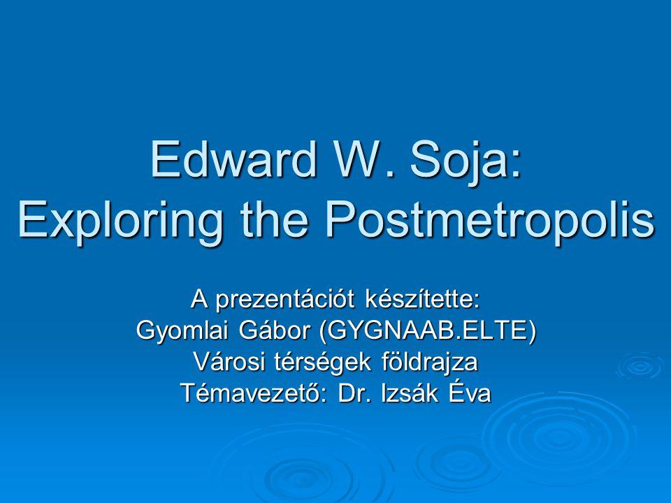 Edward W. Soja: Exploring the Postmetropolis A prezentációt készítette: Gyomlai Gábor (GYGNAAB.ELTE) Városi térségek földrajza Témavezető: Dr. Izsák É