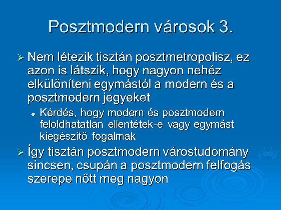 Posztmodern városok 3.  Nem létezik tisztán posztmetropolisz, ez azon is látszik, hogy nagyon nehéz elkülöníteni egymástól a modern és a posztmodern