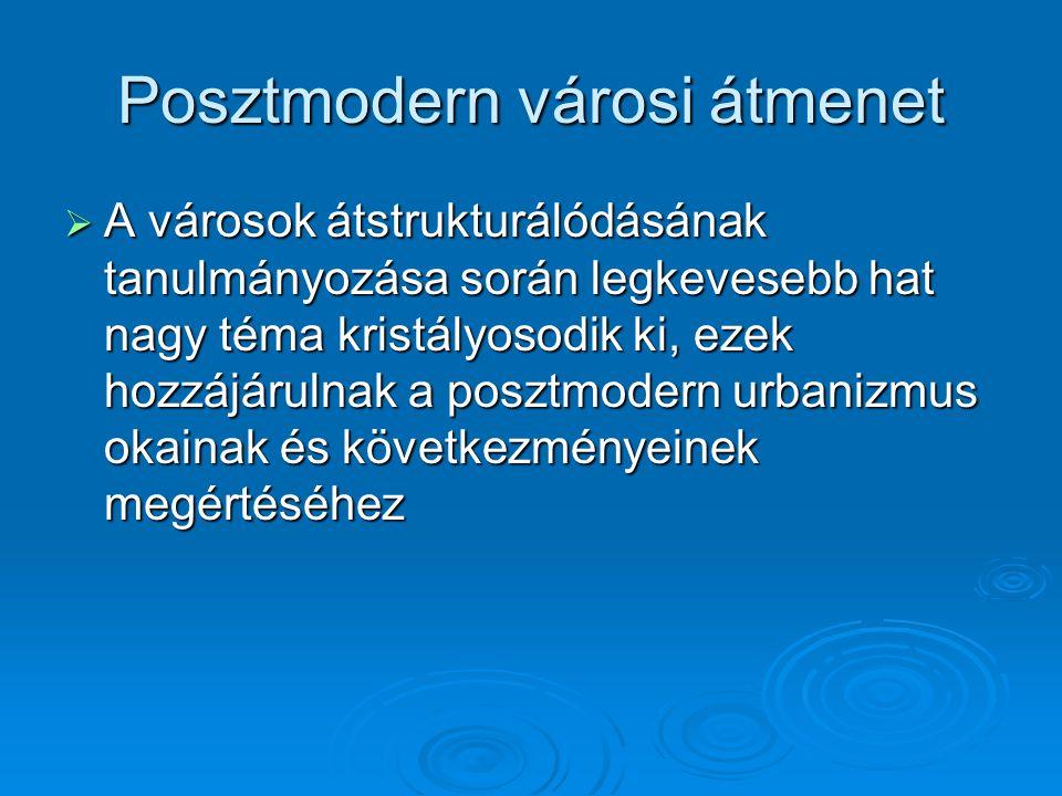 Posztmodern városi átmenet  A városok átstrukturálódásának tanulmányozása során legkevesebb hat nagy téma kristályosodik ki, ezek hozzájárulnak a pos