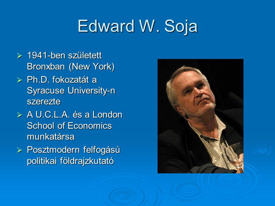 Edward W. Soja  1941-ben született Bronxban (New York)  Ph.D. fokozatát a Syracuse University-n szerezte  A U.C.L.A. és a London School of Economic