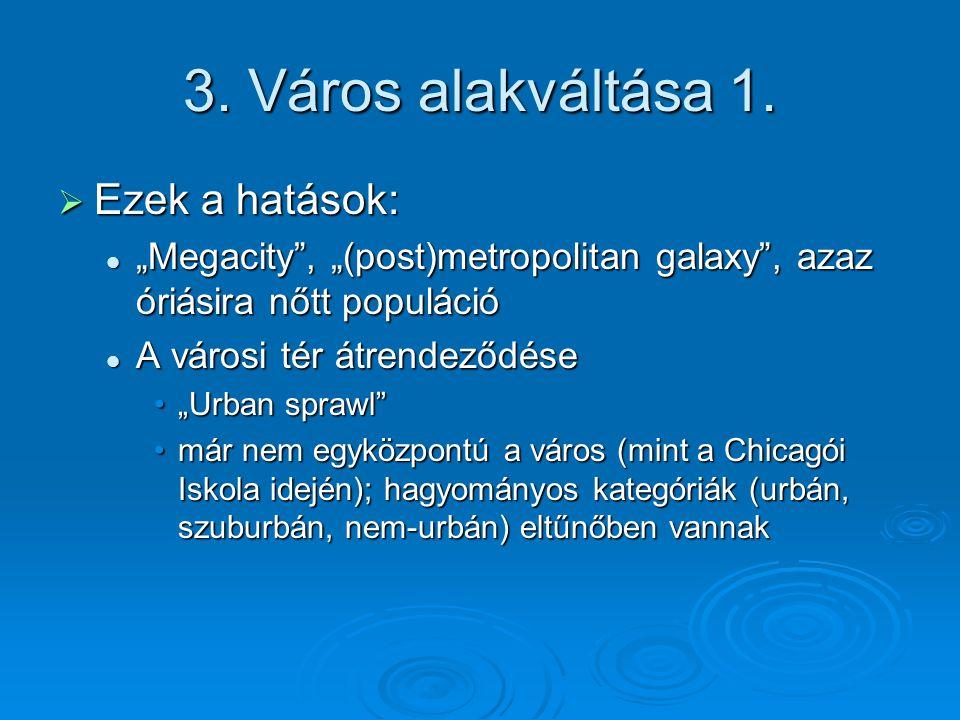 """3. Város alakváltása 1.  Ezek a hatások: """"Megacity"""", """"(post)metropolitan galaxy"""", azaz óriásira nőtt populáció """"Megacity"""", """"(post)metropolitan galaxy"""