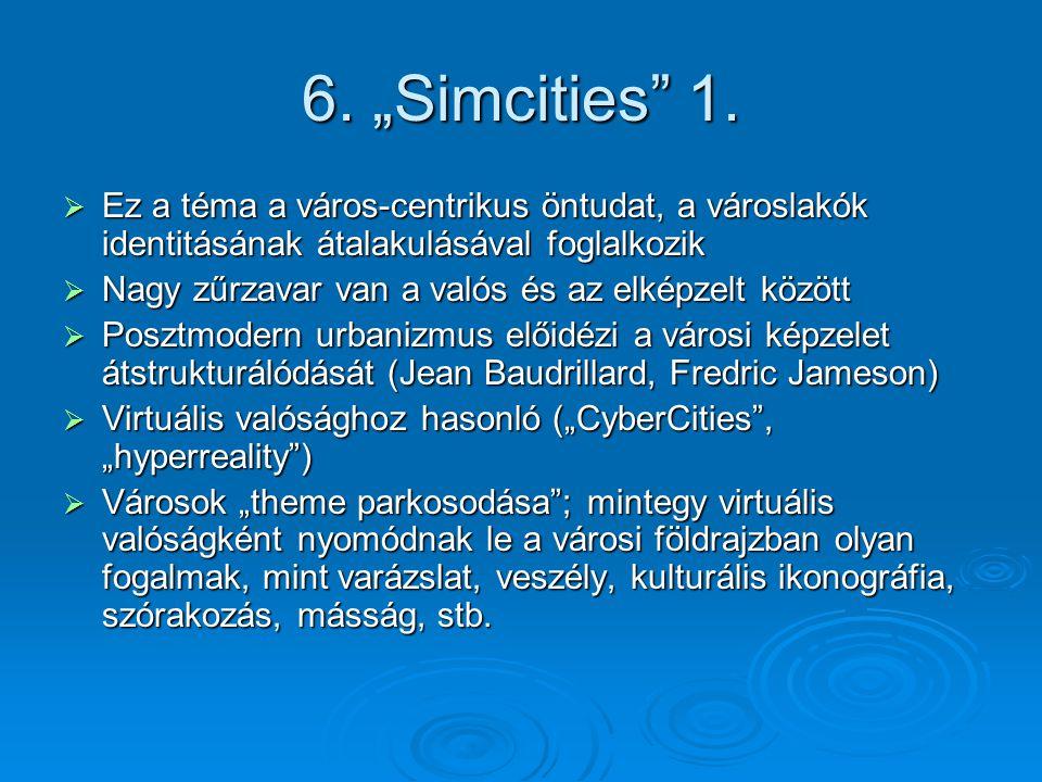 """6. """"Simcities"""" 1.  Ez a téma a város-centrikus öntudat, a városlakók identitásának átalakulásával foglalkozik  Nagy zűrzavar van a valós és az elkép"""