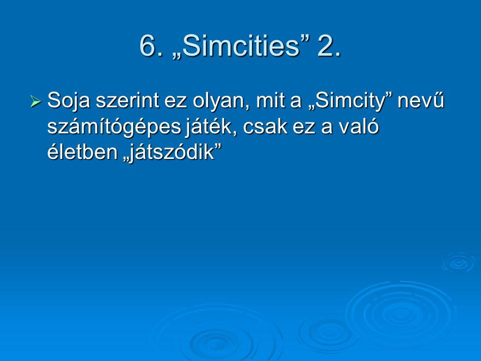 """6. """"Simcities"""" 2.  Soja szerint ez olyan, mit a """"Simcity"""" nevű számítógépes játék, csak ez a való életben """"játszódik"""""""