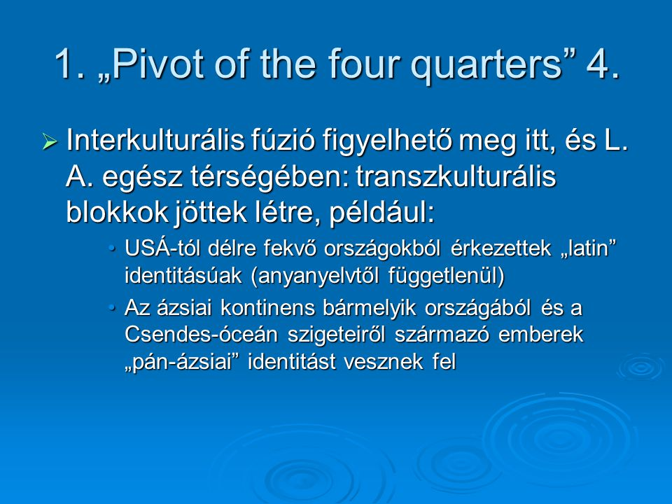 """1. """"Pivot of the four quarters"""" 4.  Interkulturális fúzió figyelhető meg itt, és L. A. egész térségében: transzkulturális blokkok jöttek létre, példá"""