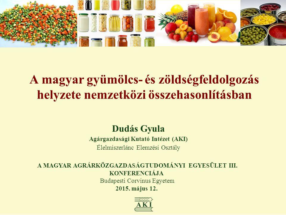 A magyar gyümölcs- és zöldségfeldolgozás helyzete nemzetközi összehasonlításban Dudás Gyula Agárgazdasági Kutató Intézet (AKI) Élelmiszerlánc Elemzési Osztály A MAGYAR AGRÁRKÖZGAZDASÁGTUDOMÁNYI EGYESÜLET III.