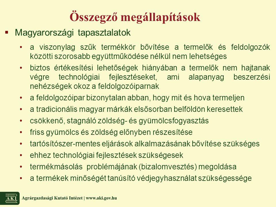 Összegző megállapítások  Magyarországi tapasztalatok a viszonylag szűk termékkör bővítése a termelők és feldolgozók közötti szorosabb együttműködése nélkül nem lehetséges biztos értékesítési lehetőségek hiányában a termelők nem hajtanak végre technológiai fejlesztéseket, ami alapanyag beszerzési nehézségek okoz a feldolgozóiparnak a feldolgozóipar bizonytalan abban, hogy mit és hova termeljen a tradicionális magyar márkák elsősorban belföldön keresettek csökkenő, stagnáló zöldség- és gyümölcsfogyasztás friss gyümölcs és zöldség előnyben részesítése tartósítószer-mentes eljárások alkalmazásának bővítése szükséges ehhez technológiai fejlesztések szükségesek termékmásolás problémájának (bizalomvesztés) megoldása a termékek minőségét tanúsító védjegyhasználat szükségessége