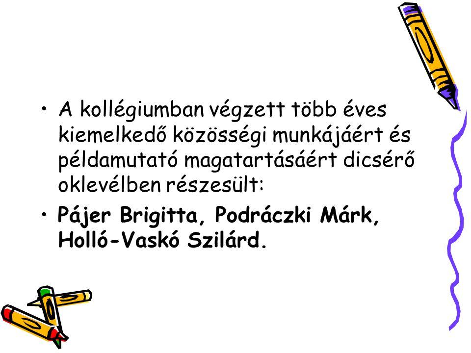 A kollégiumban végzett több éves kiemelkedő közösségi munkájáért és példamutató magatartásáért dicsérő oklevélben részesült: Pájer Brigitta, Podráczki Márk, Holló-Vaskó Szilárd.