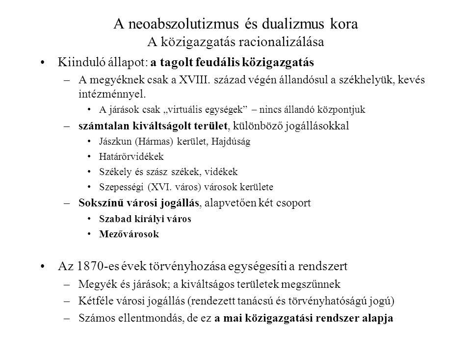 A neoabszolutizmus és dualizmus kora A közigazgatás racionalizálása Kiinduló állapot: a tagolt feudális közigazgatás –A megyéknek csak a XVIII. század