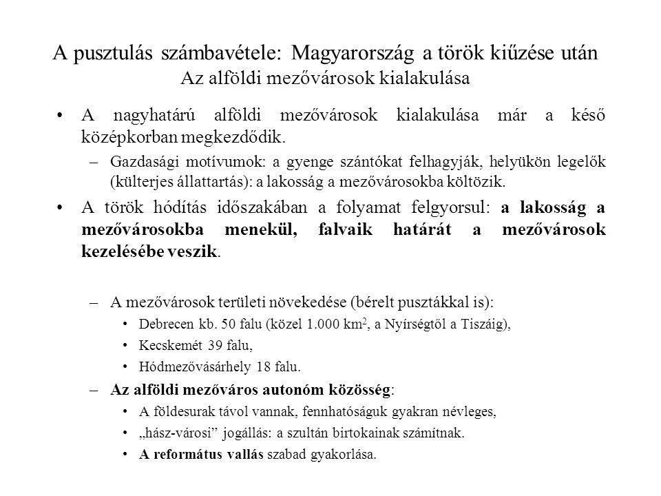 A pusztulás számbavétele: Magyarország a török kiűzése után Az alföldi mezővárosok kialakulása A nagyhatárú alföldi mezővárosok kialakulása már a késő