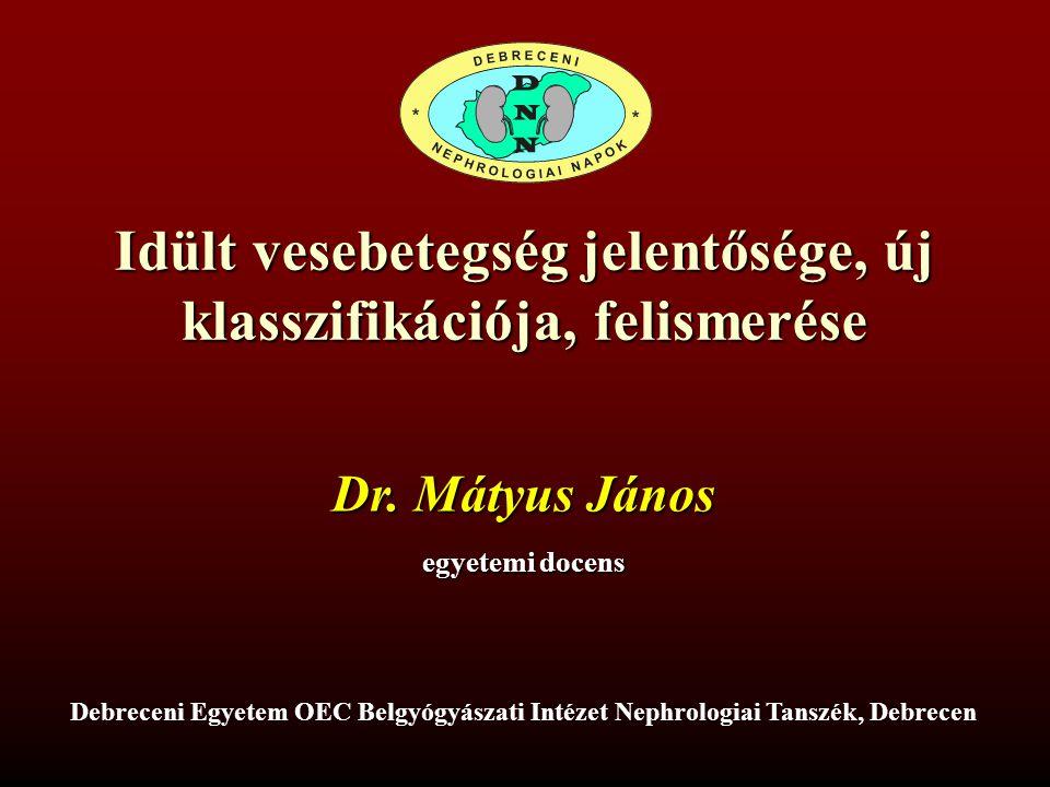 Idült vesebetegség jelentősége, új klasszifikációja, felismerése Debreceni Egyetem OEC Belgyógyászati Intézet Nephrologiai Tanszék, Debrecen Dr. Mátyu