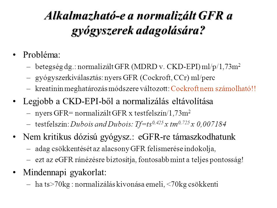 Alkalmazható-e a normalizált GFR a gyógyszerek adagolására? Probléma: –betegség dg.: normalizált GFR (MDRD v. CKD-EPI) ml/p/1,73m 2 –gyógyszerkiválasz