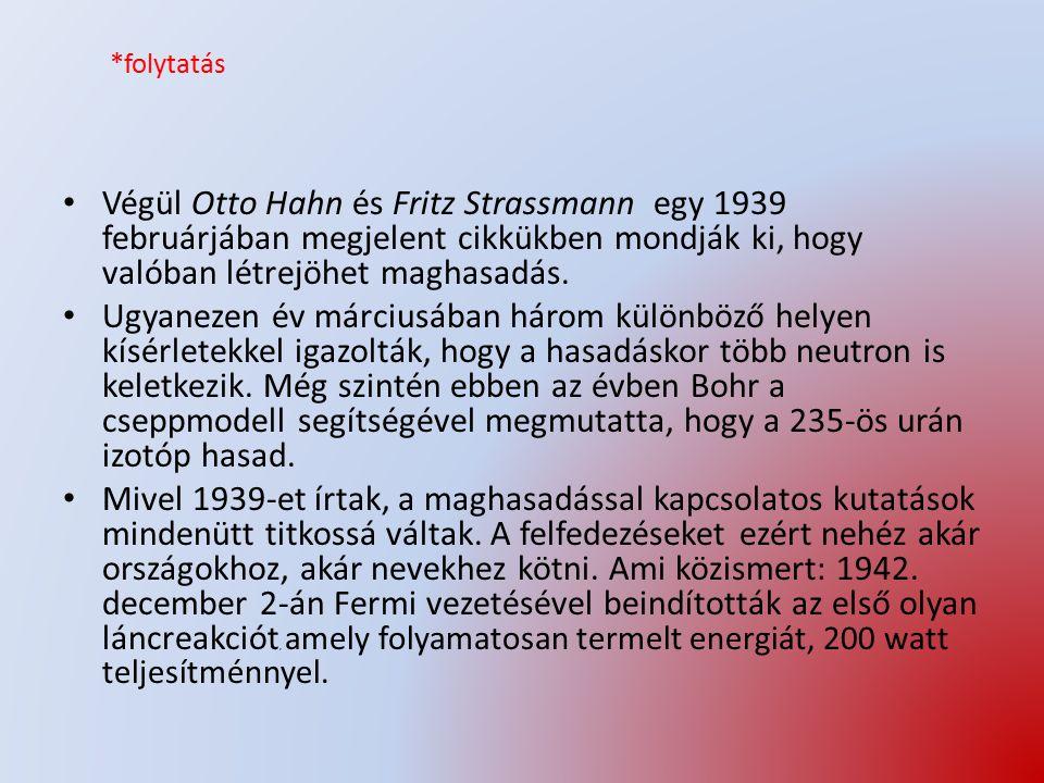 *folytatás Végül Otto Hahn és Fritz Strassmann egy 1939 februárjában megjelent cikkükben mondják ki, hogy valóban létrejöhet maghasadás. Ugyanezen év
