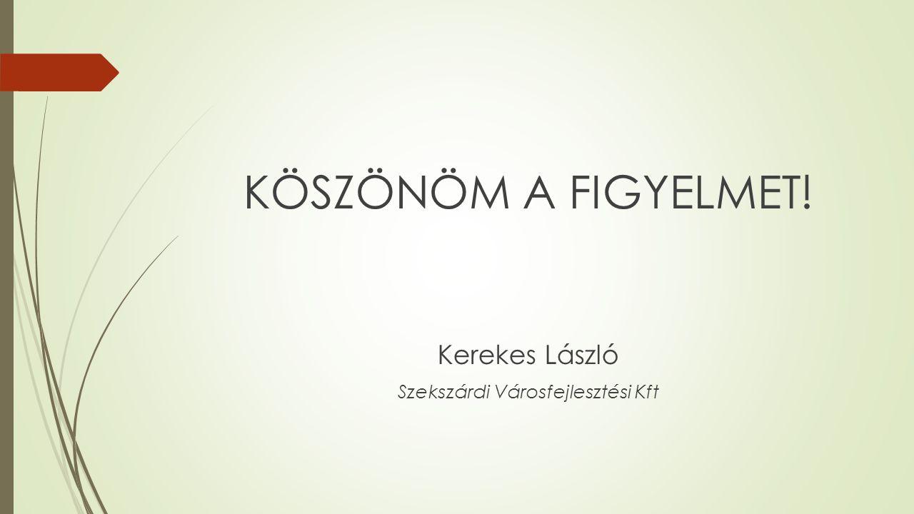 KÖSZÖNÖM A FIGYELMET! Kerekes László Szekszárdi Városfejlesztési Kft