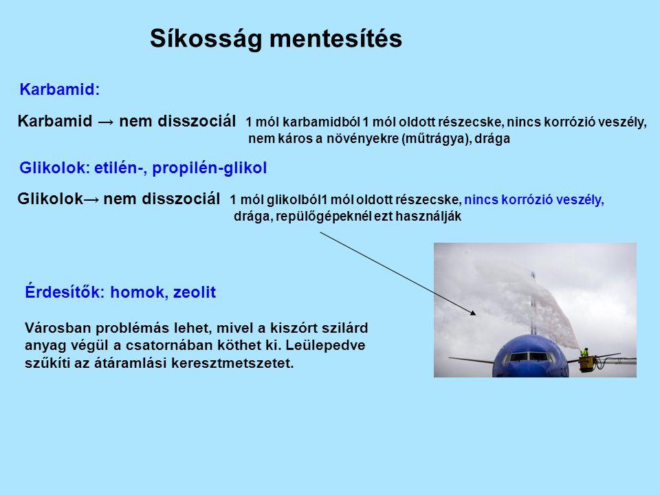 Síkosság mentesítés Karbamid: Karbamid → nem disszociál 1 mól karbamidból 1 mól oldott részecske, nincs korrózió veszély, nem káros a növényekre (műtrágya), drága Glikolok: etilén-, propilén-glikol Glikolok→ nem disszociál 1 mól glikolból1 mól oldott részecske, nincs korrózió veszély, drága, repülőgépeknél ezt használják Érdesítők: homok, zeolit Városban problémás lehet, mivel a kiszórt szilárd anyag végül a csatornában köthet ki.