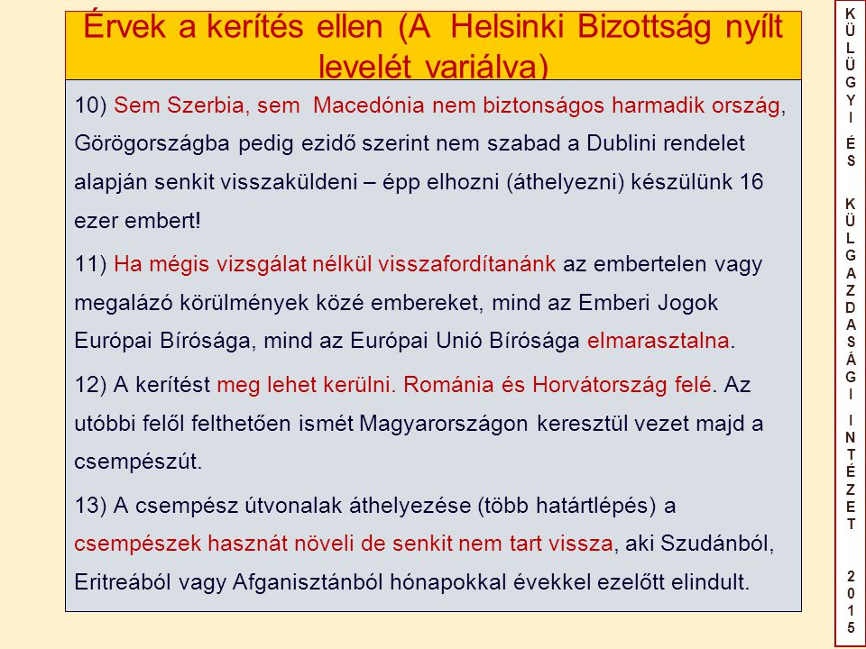 KÜLÜGYIÉS KÜLGAZDASÁGIINTÉZET2015KÜLÜGYIÉS KÜLGAZDASÁGIINTÉZET2015 Érvek a kerítés ellen (A Helsinki Bizottság nyílt levelét variálva) 10) Sem Szerbia, sem Macedónia nem biztonságos harmadik ország, Görögországba pedig ezidő szerint nem szabad a Dublini rendelet alapján senkit visszaküldeni – épp elhozni (áthelyezni) készülünk 16 ezer embert.