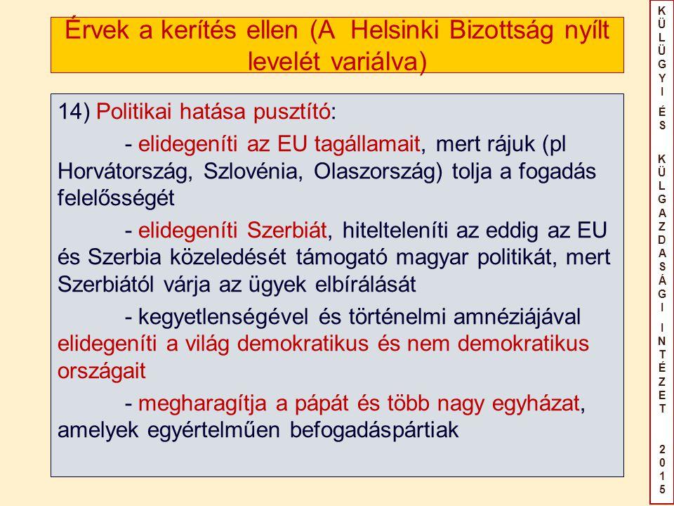 KÜLÜGYIÉS KÜLGAZDASÁGIINTÉZET2015KÜLÜGYIÉS KÜLGAZDASÁGIINTÉZET2015 Érvek a kerítés ellen (A Helsinki Bizottság nyílt levelét variálva) 14) Politikai hatása pusztító: - elidegeníti az EU tagállamait, mert rájuk (pl Horvátország, Szlovénia, Olaszország) tolja a fogadás felelősségét - elidegeníti Szerbiát, hitelteleníti az eddig az EU és Szerbia közeledését támogató magyar politikát, mert Szerbiától várja az ügyek elbírálását - kegyetlenségével és történelmi amnéziájával elidegeníti a világ demokratikus és nem demokratikus országait - megharagítja a pápát és több nagy egyházat, amelyek egyértelműen befogadáspártiak