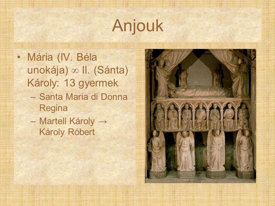 Anjouk Mária (IV. Béla unokája)  II. (Sánta) Károly: 13 gyermek –Santa Maria di Donna Regina –Martell Károly → Károly Róbert