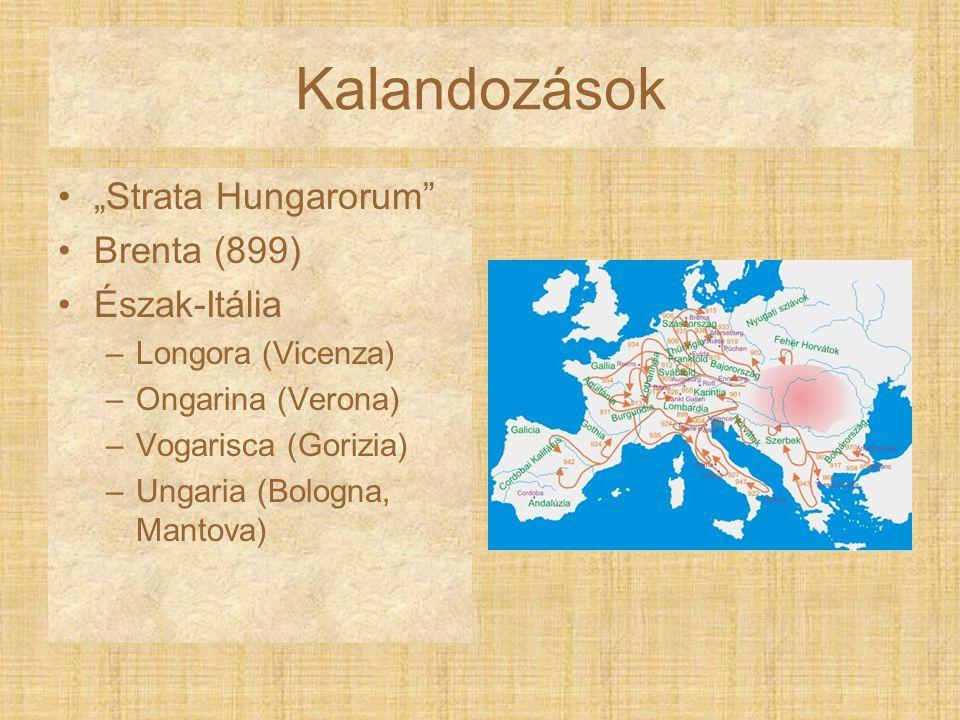 "Kalandozások ""Strata Hungarorum"" Brenta (899) Észak-Itália –Longora (Vicenza) –Ongarina (Verona) –Vogarisca (Gorizia) –Ungaria (Bologna, Mantova)"