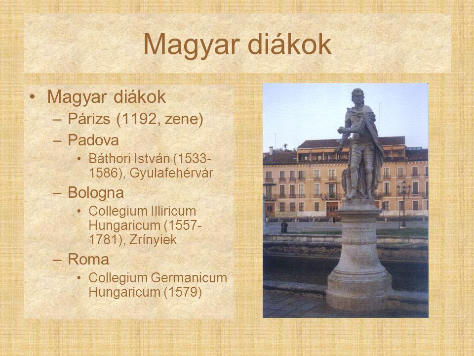 Magyar diákok –Párizs (1192, zene) –Padova Báthori István (1533- 1586), Gyulafehérvár –Bologna Collegium Illiricum Hungaricum (1557- 1781), Zrínyiek –
