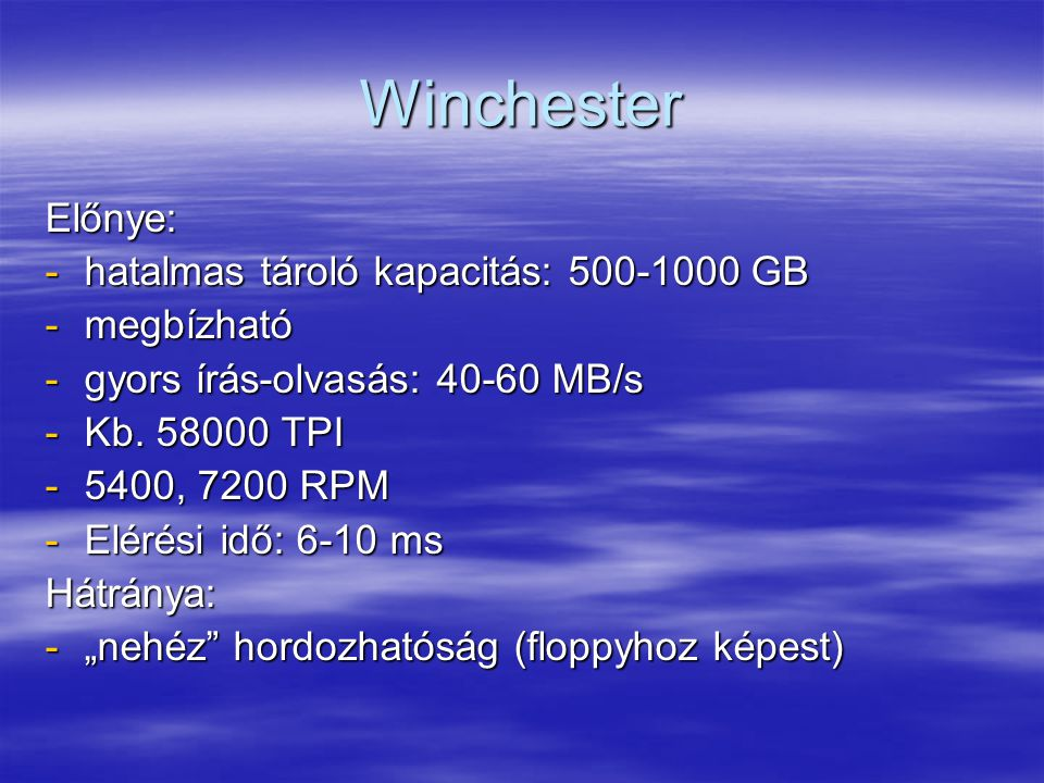 Winchester Előnye: -hatalmas tároló kapacitás: 500-1000 GB -megbízható -gyors írás-olvasás: 40-60 MB/s -Kb.