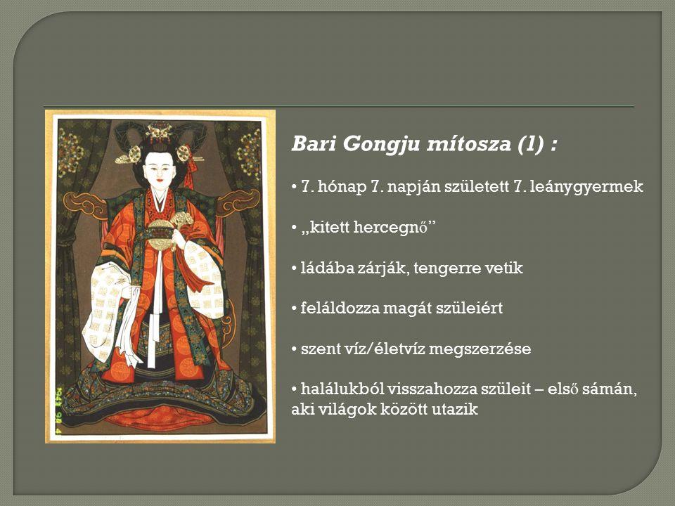 Bari Gongju a sámánok patrónusa/istenn ő, kinek feladata a holt lelkek átsegítése a túlvilágra 지노귀굿 / 진오기굿 : az elhalálozás utáni 49.