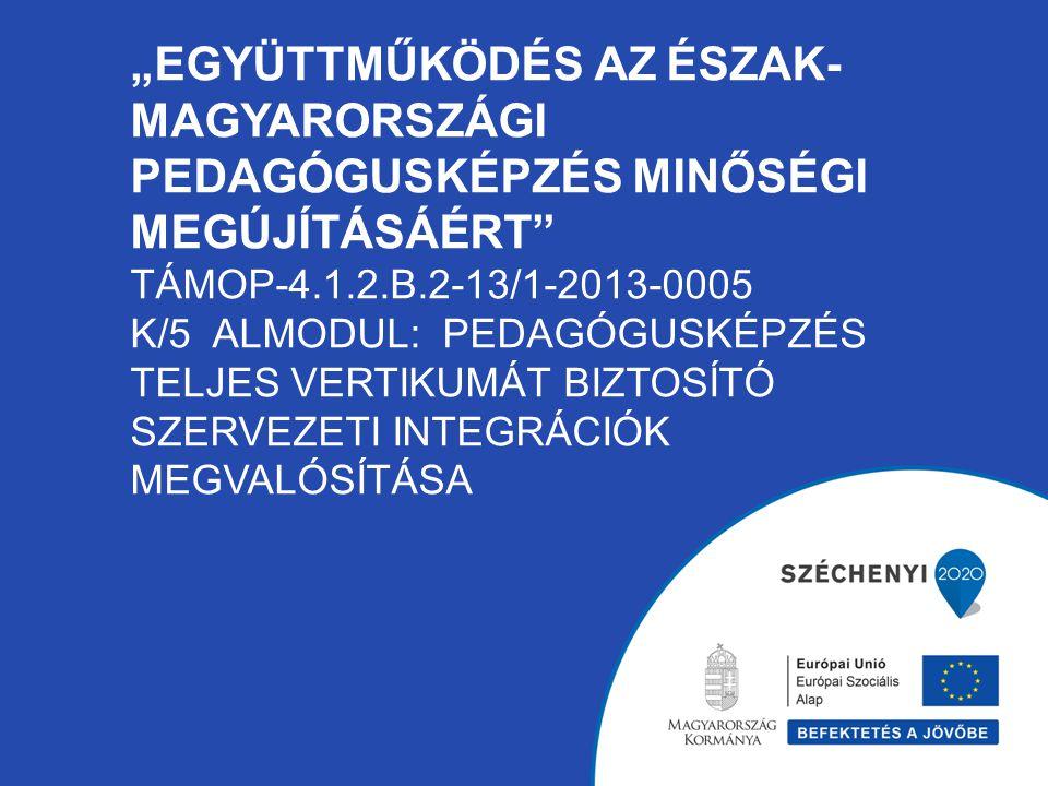 """""""EGYÜTTMŰKÖDÉS AZ ÉSZAK- MAGYARORSZÁGI PEDAGÓGUSKÉPZÉS MINŐSÉGI MEGÚJÍTÁSÁÉRT"""" TÁMOP-4.1.2.B.2-13/1-2013-0005 K/5 ALMODUL: PEDAGÓGUSKÉPZÉS TELJES VERT"""