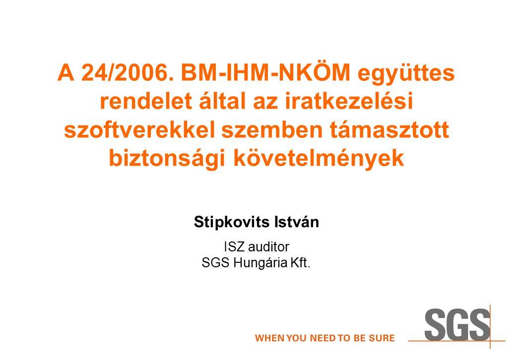 A 24/2006. BM-IHM-NKÖM együttes rendelet által az iratkezelési szoftverekkel szemben támasztott biztonsági követelmények Stipkovits István ISZ auditor