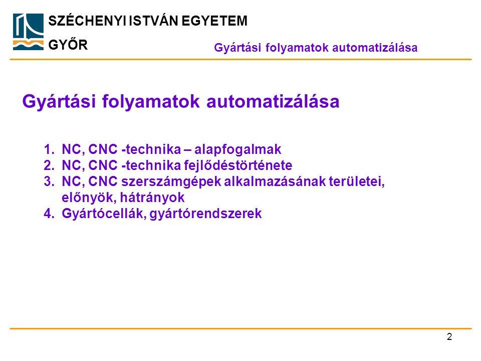 SZÉCHENYI ISTVÁN EGYETEM GYŐR Gyártási folyamatok automatizálása 1.NC, CNC -technika – alapfogalmak 2.NC, CNC -technika fejlődéstörténete 3.NC, CNC sz