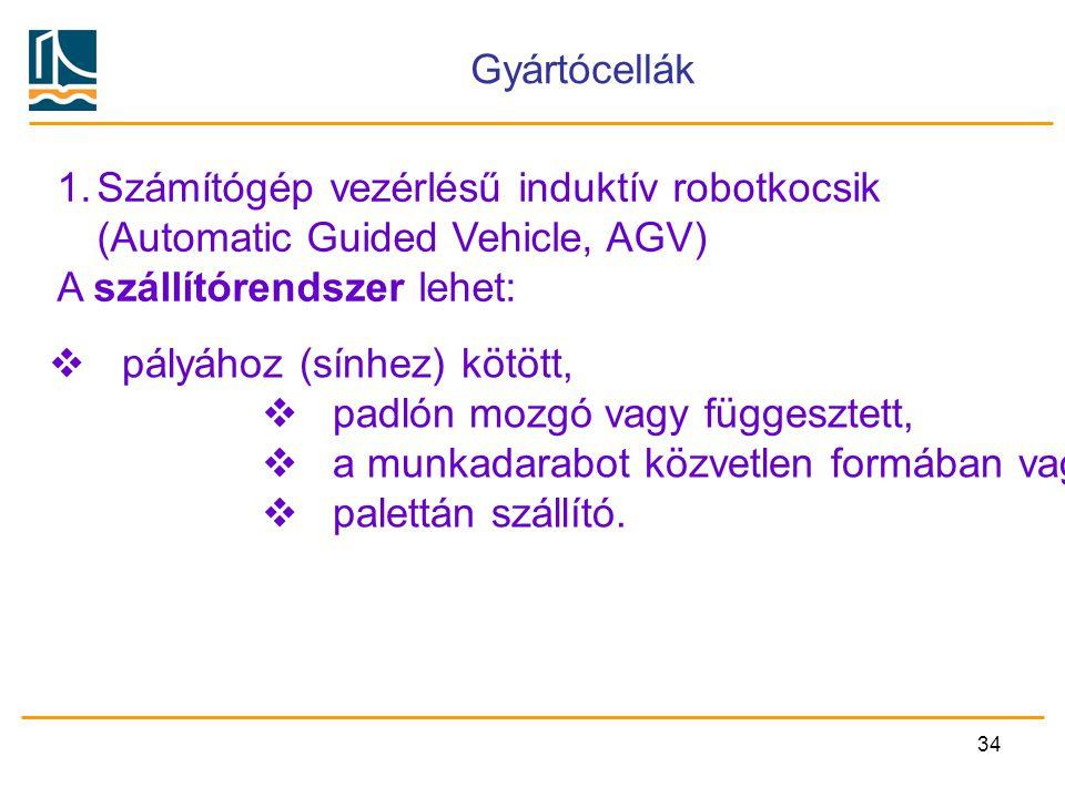 34 Gyártócellák 1.Számítógép vezérlésű induktív robotkocsik (Automatic Guided Vehicle, AGV) A szállítórendszer lehet:  pályához (sínhez) kötött,  pa
