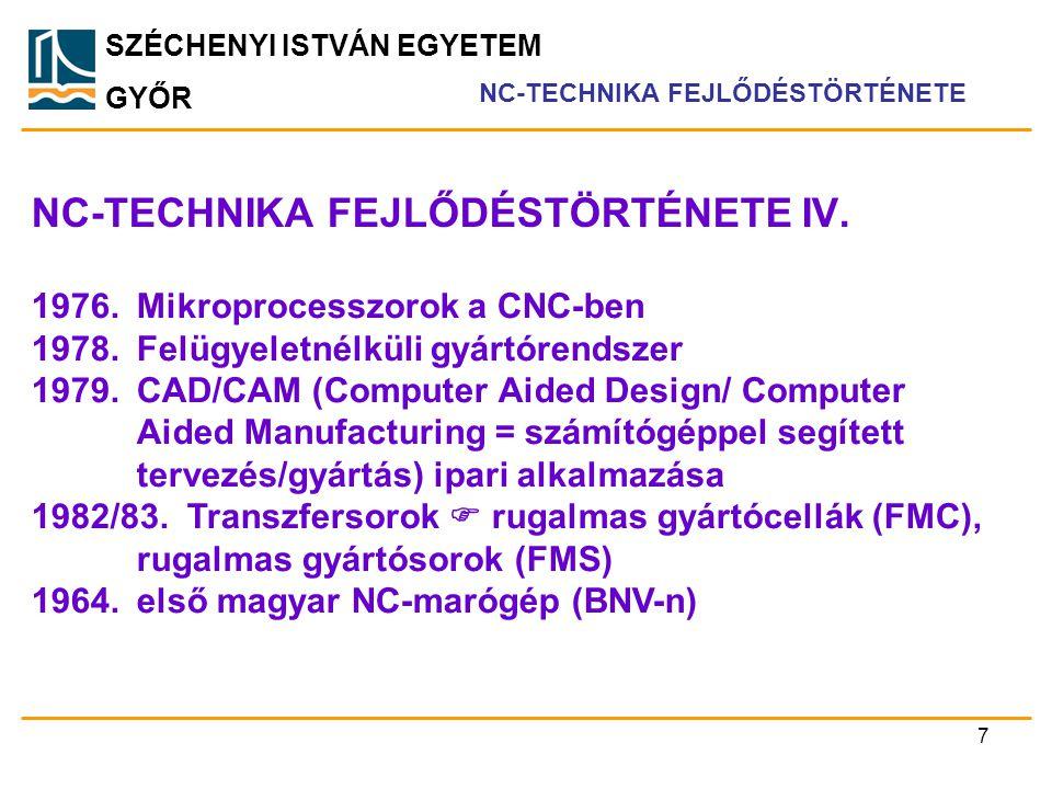 SZÉCHENYI ISTVÁN EGYETEM GYŐR NC-TECHNIKA FEJLŐDÉSTÖRTÉNETE IV. NC-TECHNIKA FEJLŐDÉSTÖRTÉNETE 1976.Mikroprocesszorok a CNC-ben 1978.Felügyeletnélküli