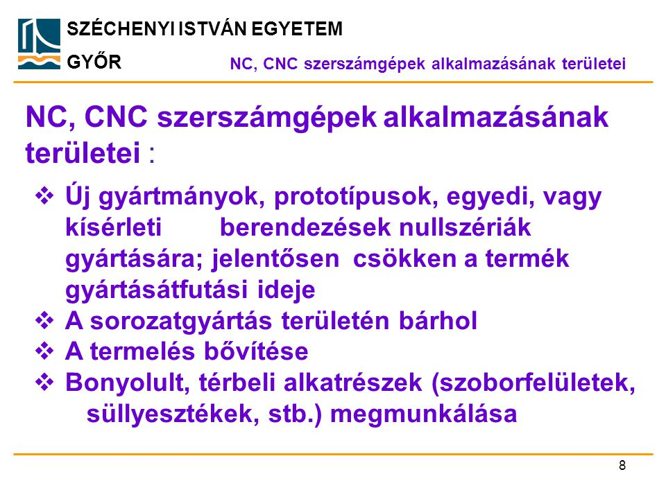 SZÉCHENYI ISTVÁN EGYETEM GYŐR NC, CNC szerszámgépek alkalmazásának területei : NC, CNC szerszámgépek alkalmazásának területei  Új gyártmányok, protot