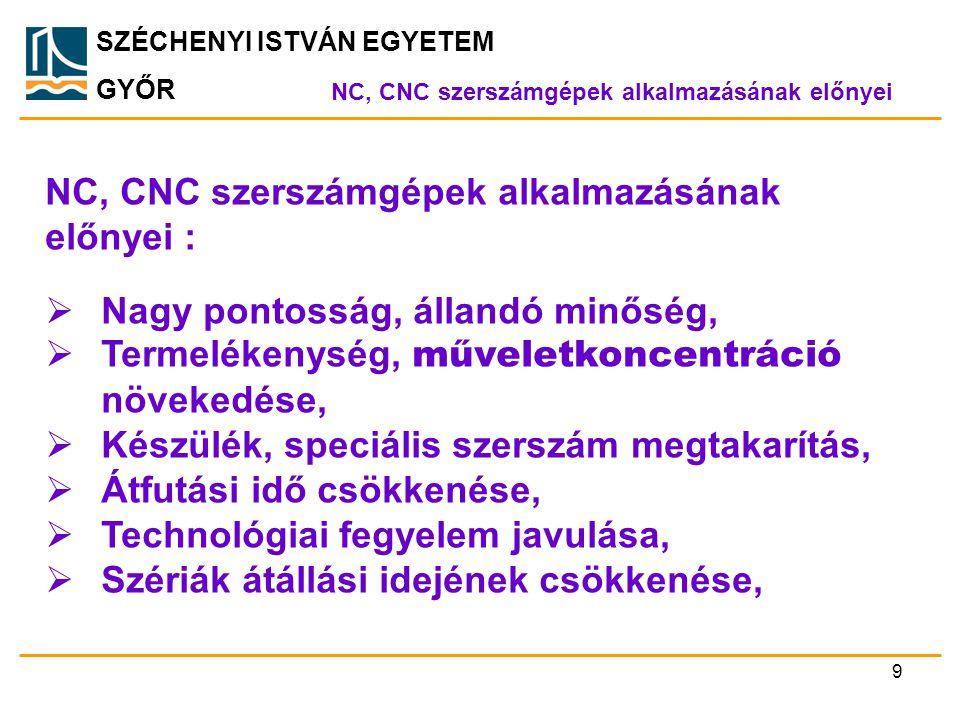 SZÉCHENYI ISTVÁN EGYETEM GYŐR NC, CNC szerszámgépek alkalmazásának előnyei NC, CNC szerszámgépek alkalmazásának előnyei :  Nagy pontosság, állandó mi