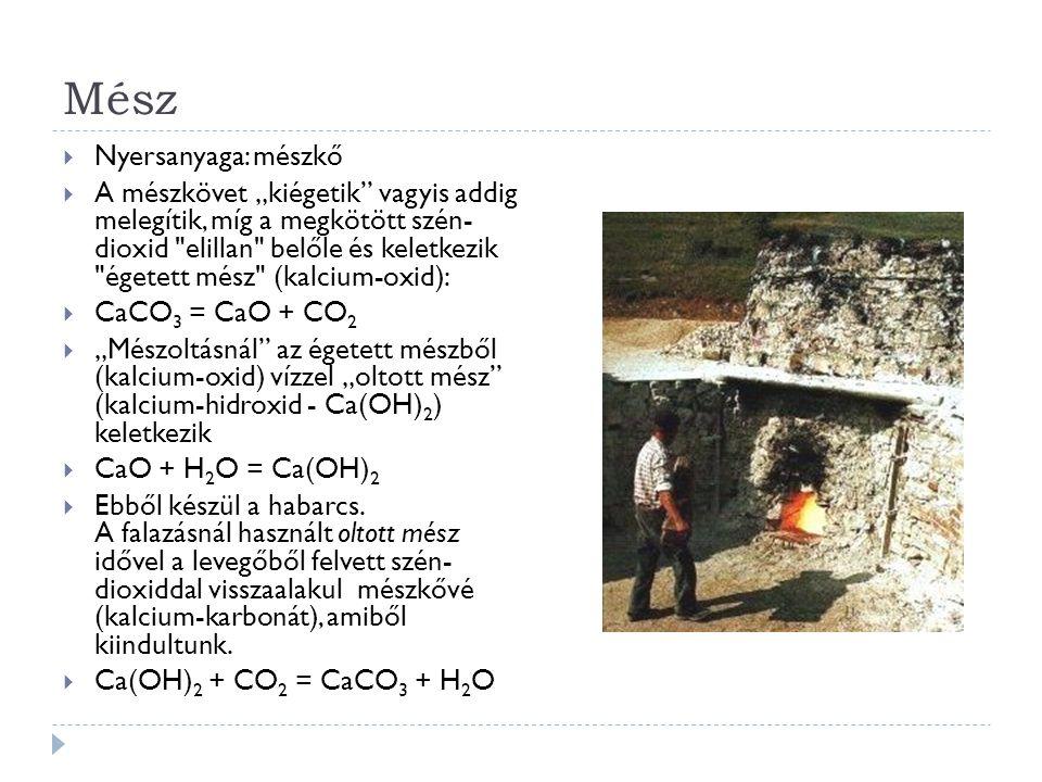 """Mész  Nyersanyaga: mészkő  A mészkövet """"kiégetik vagyis addig melegítik, míg a megkötött szén- dioxid elillan belőle és keletkezik égetett mész (kalcium-oxid):  CaCO 3 = CaO + CO 2  """"Mészoltásnál az égetett mészből (kalcium-oxid) vízzel """"oltott mész (kalcium-hidroxid - Ca(OH) 2 ) keletkezik  CaO + H 2 O = Ca(OH) 2  Ebből készül a habarcs."""