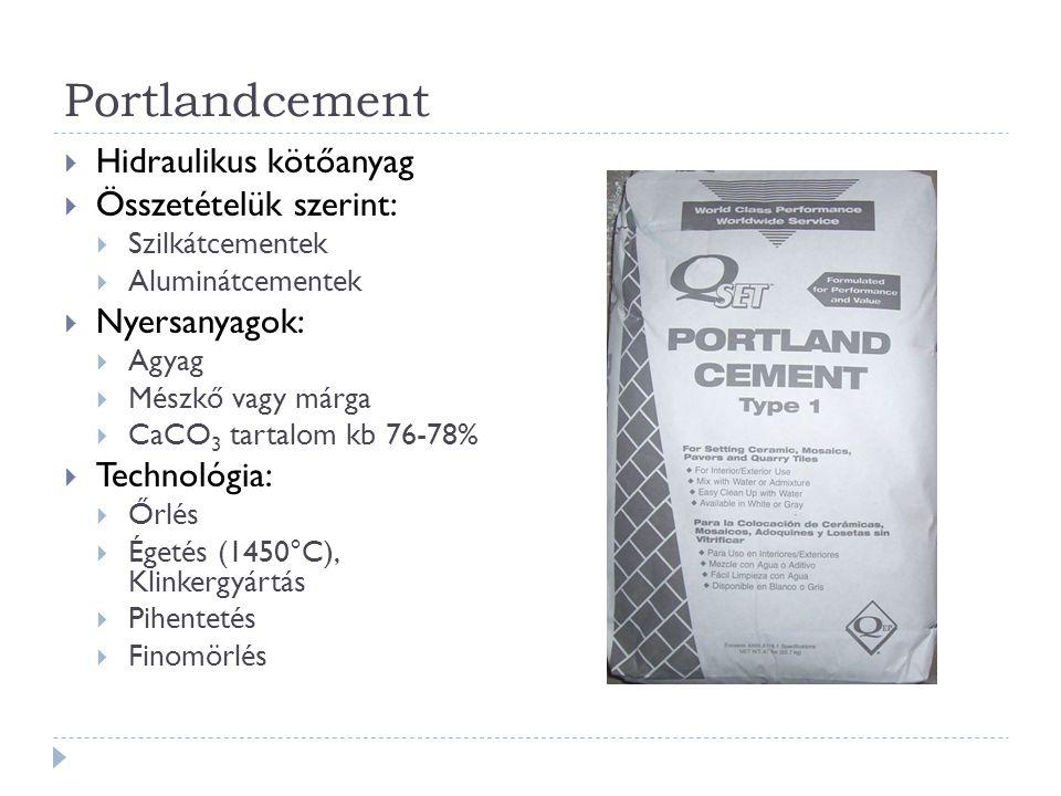 Portlandcement  Hidraulikus kötőanyag  Összetételük szerint:  Szilkátcementek  Aluminátcementek  Nyersanyagok:  Agyag  Mészkő vagy márga  CaCO 3 tartalom kb 76-78%  Technológia:  Őrlés  Égetés (1450°C), Klinkergyártás  Pihentetés  Finomörlés